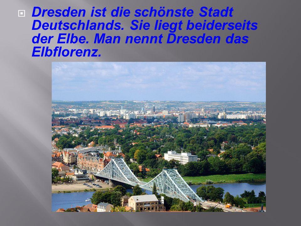  Dresden ist die schönste Stadt Deutschlands. Sie liegt beiderseits der Elbe. Man nennt Dresden das Elbflorenz.