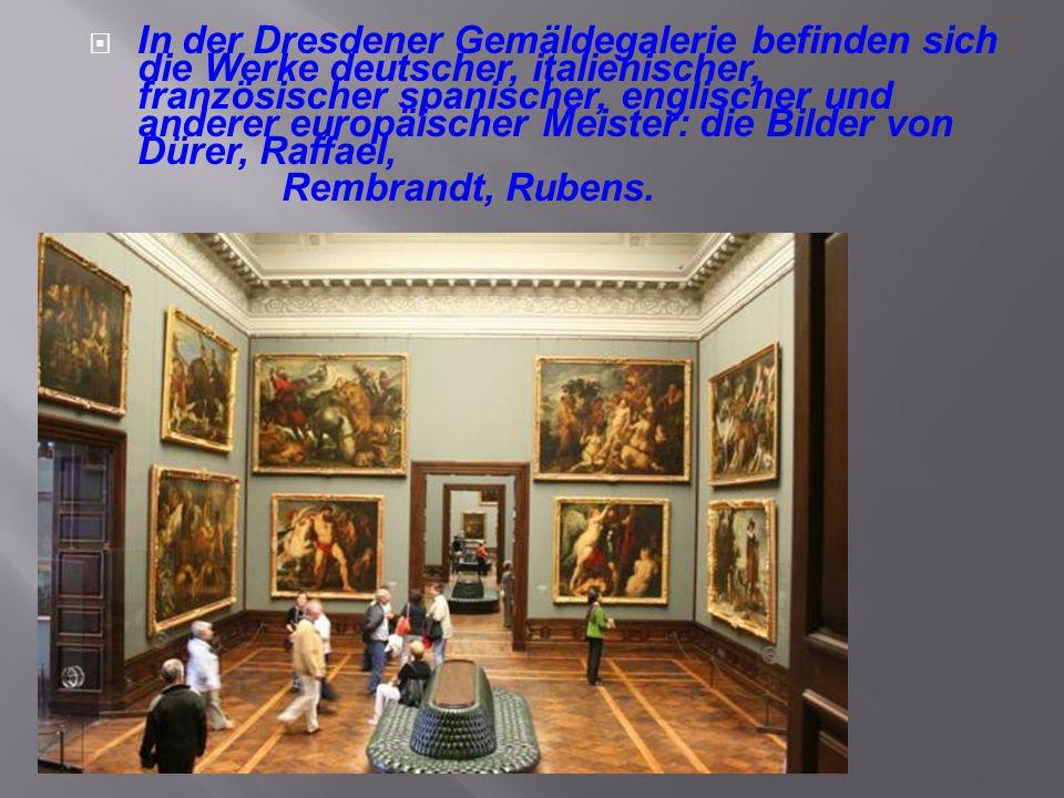  In der Dresdener Gemäldegalerie befinden sich die Werke deutscher, italienischer, französischer spanischer, englischer und anderer europäischer Meis