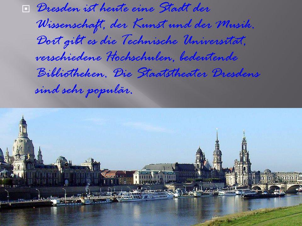  Dresden ist heute eine Stadt der Wissenschaft, der Kunst und der Musik. Dort gibt es die Technische Universität, verschiedene Hochschulen, bedeutend