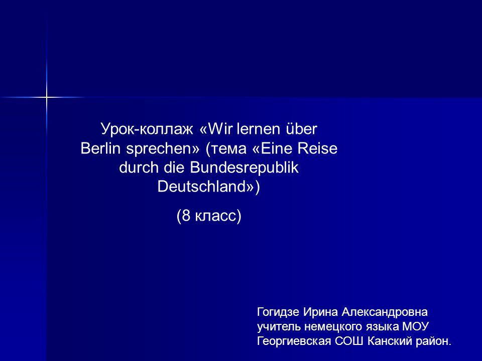 Урок-коллаж «Wir lernen über Berlin sprechen» (тема «Eine Reise durch die Bundesrepublik Deutschland») (8 класс) Гогидзе Ирина Александровна учитель н