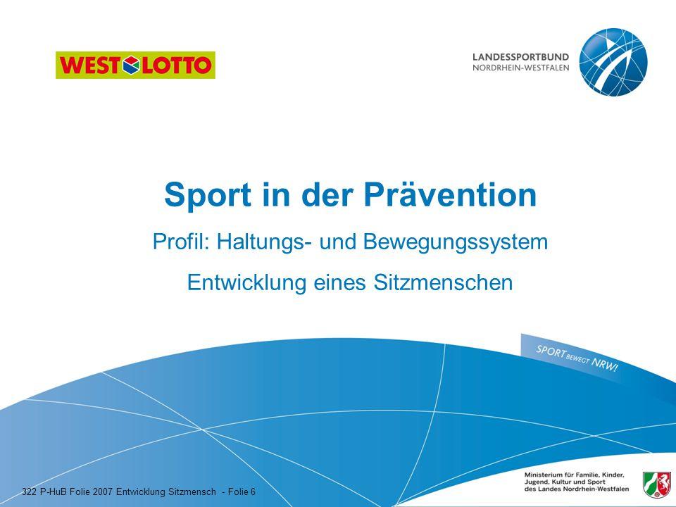 Sport in der Prävention Profil: Haltungs- und Bewegungssystem Entwicklung eines Sitzmenschen 322 P-HuB Folie 2007 Entwicklung Sitzmensch - Folie 6