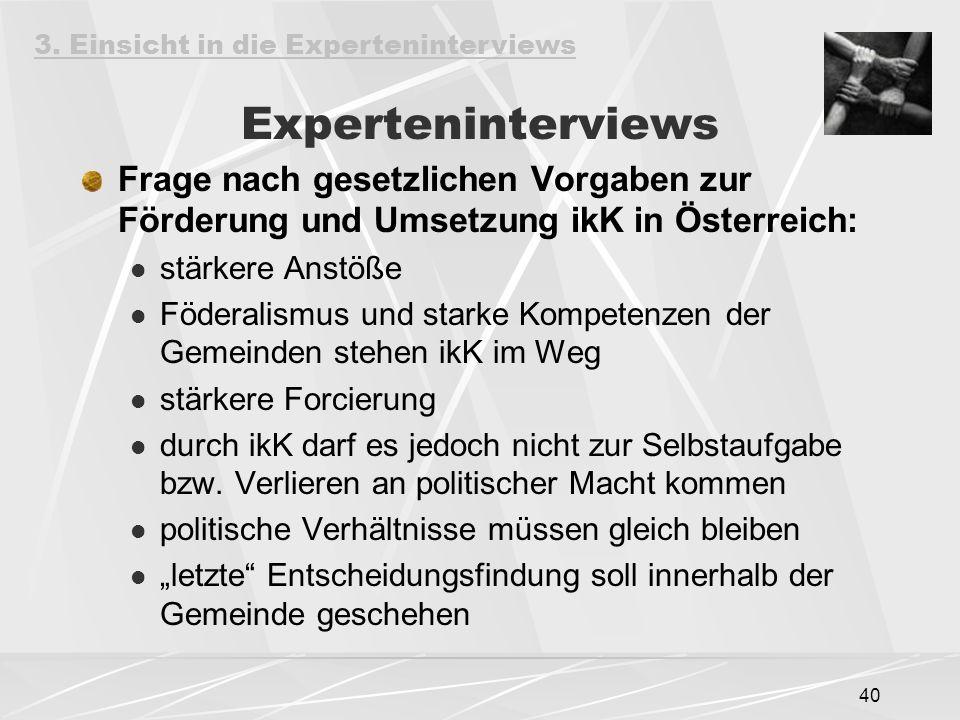40 Experteninterviews Frage nach gesetzlichen Vorgaben zur Förderung und Umsetzung ikK in Österreich: stärkere Anstöße Föderalismus und starke Kompetenzen der Gemeinden stehen ikK im Weg stärkere Forcierung durch ikK darf es jedoch nicht zur Selbstaufgabe bzw.