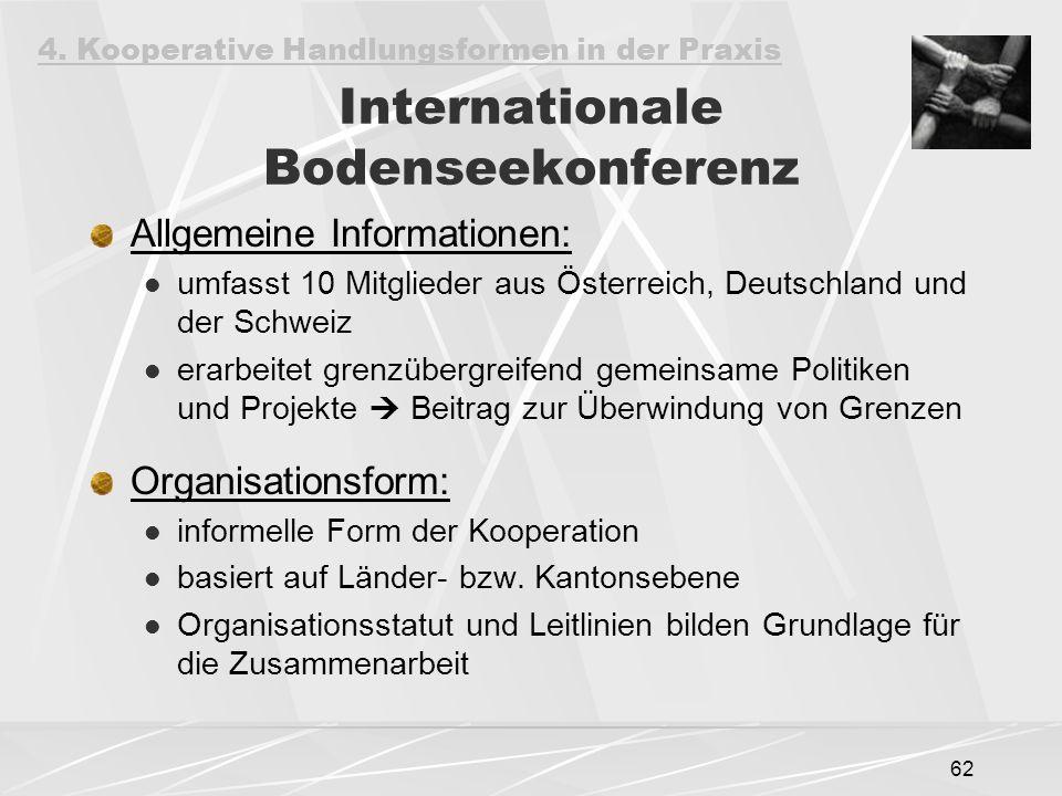 62 Internationale Bodenseekonferenz Allgemeine Informationen: umfasst 10 Mitglieder aus Österreich, Deutschland und der Schweiz erarbeitet grenzübergreifend gemeinsame Politiken und Projekte  Beitrag zur Überwindung von Grenzen Organisationsform: informelle Form der Kooperation basiert auf Länder- bzw.