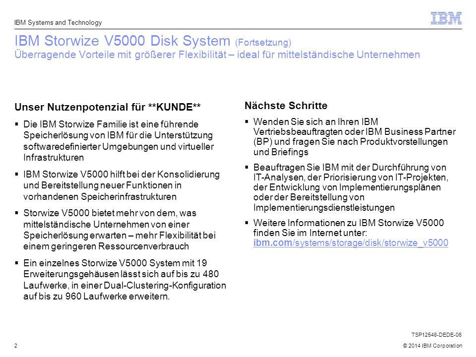 © 2014 IBM Corporation IBM Storwize V5000 Disk System (Fortsetzung) Überragende Vorteile mit größerer Flexibilität – ideal für mittelständische Unternehmen 2 Unser Nutzenpotenzial für **KUNDE**  Die IBM Storwize Familie ist eine führende Speicherlösung von IBM für die Unterstützung softwaredefinierter Umgebungen und virtueller Infrastrukturen  IBM Storwize V5000 hilft bei der Konsolidierung und Bereitstellung neuer Funktionen in vorhandenen Speicherinfrastrukturen  Storwize V5000 bietet mehr von dem, was mittelständische Unternehmen von einer Speicherlösung erwarten – mehr Flexibilität bei einem geringeren Ressourcenverbrauch  Ein einzelnes Storwize V5000 System mit 19 Erweiterungsgehäusen lässt sich auf bis zu 480 Laufwerke, in einer Dual-Clustering-Konfiguration auf bis zu 960 Laufwerke erweitern.