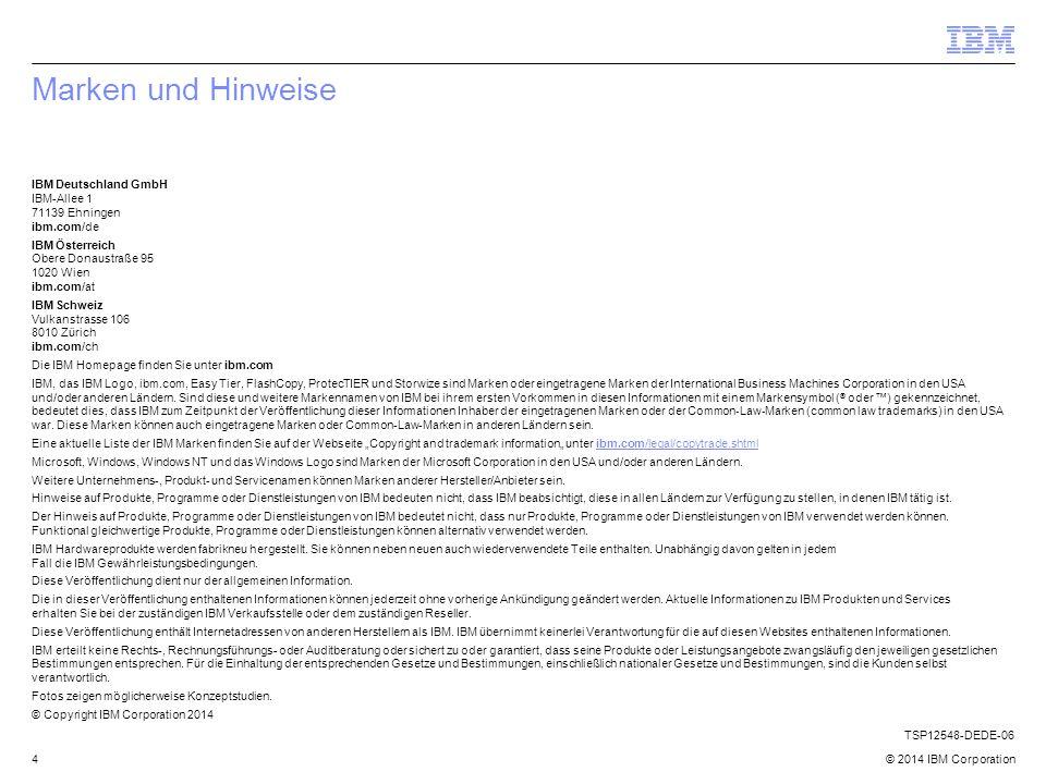 © 2014 IBM Corporation4 Marken und Hinweise IBM Deutschland GmbH IBM-Allee 1 71139 Ehningen ibm.com/de IBM Österreich Obere Donaustraße 95 1020 Wien ibm.com/at IBM Schweiz Vulkanstrasse 106 8010 Zürich ibm.com/ch Die IBM Homepage finden Sie unter ibm.com IBM, das IBM Logo, ibm.com, Easy Tier, FlashCopy, ProtecTIER und Storwize sind Marken oder eingetragene Marken der International Business Machines Corporation in den USA und/oder anderen Ländern.