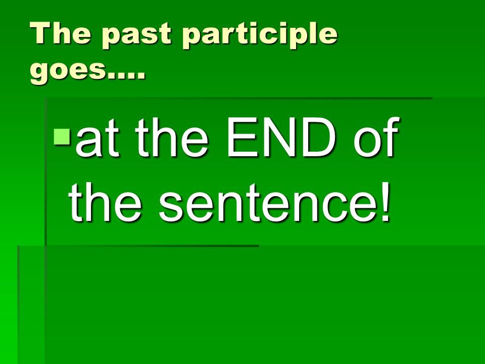 The past participle goes….  at the END of the sentence!
