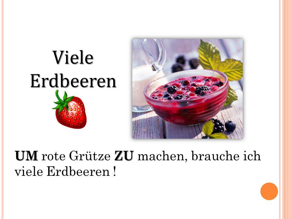 Viele Erdbeeren UMZU UM rote Grütze ZU machen, brauche ich viele Erdbeeren !