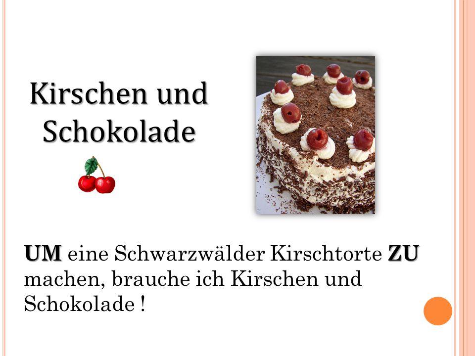 Kirschen und Schokolade UMZU UM eine Schwarzwälder Kirschtorte ZU machen, brauche ich Kirschen und Schokolade !
