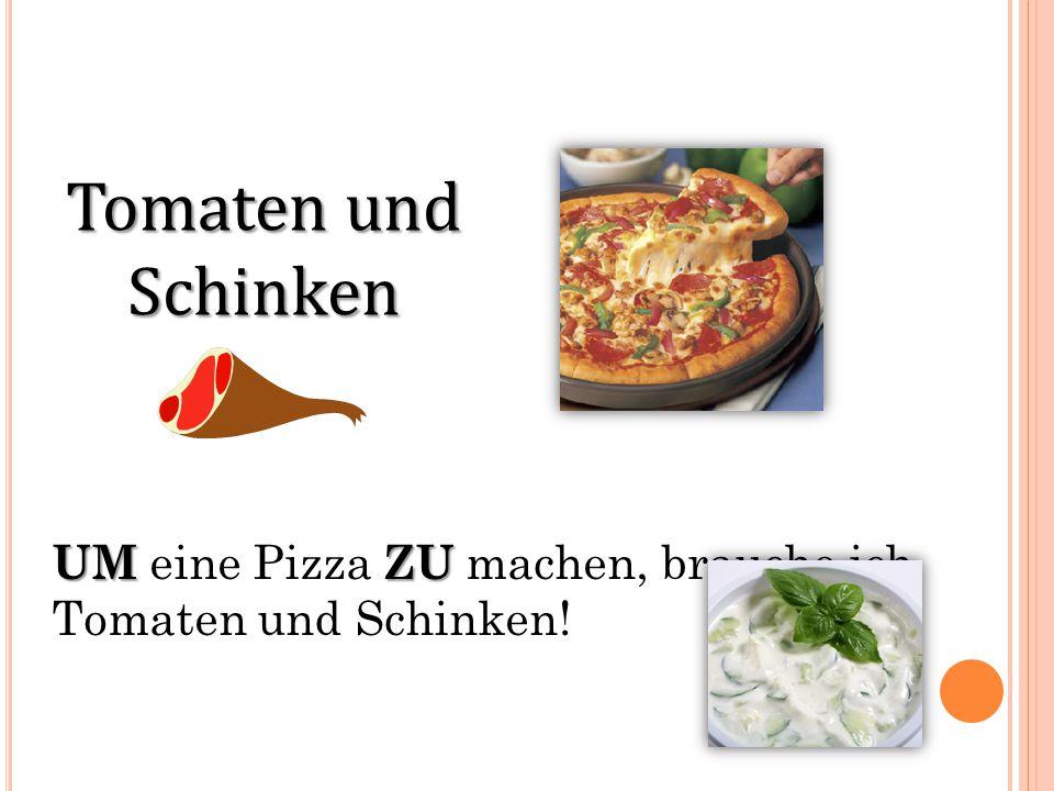 Tomaten und Schinken UMZU UM eine Pizza ZU machen, brauche ich Tomaten und Schinken!