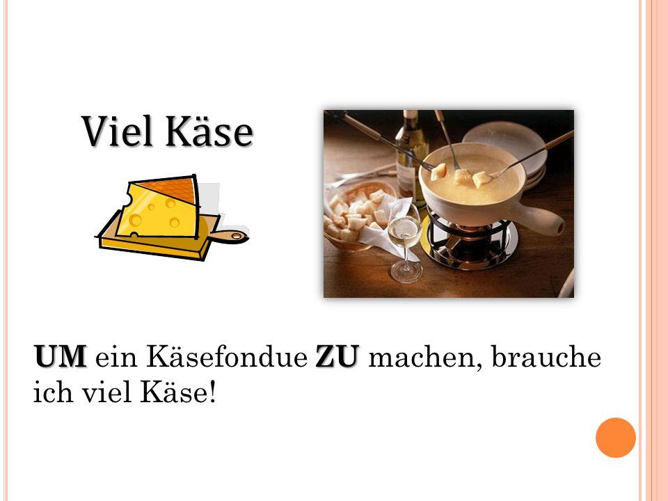 Viel Käse UMZU UM ein Käsefondue ZU machen, brauche ich viel Käse!