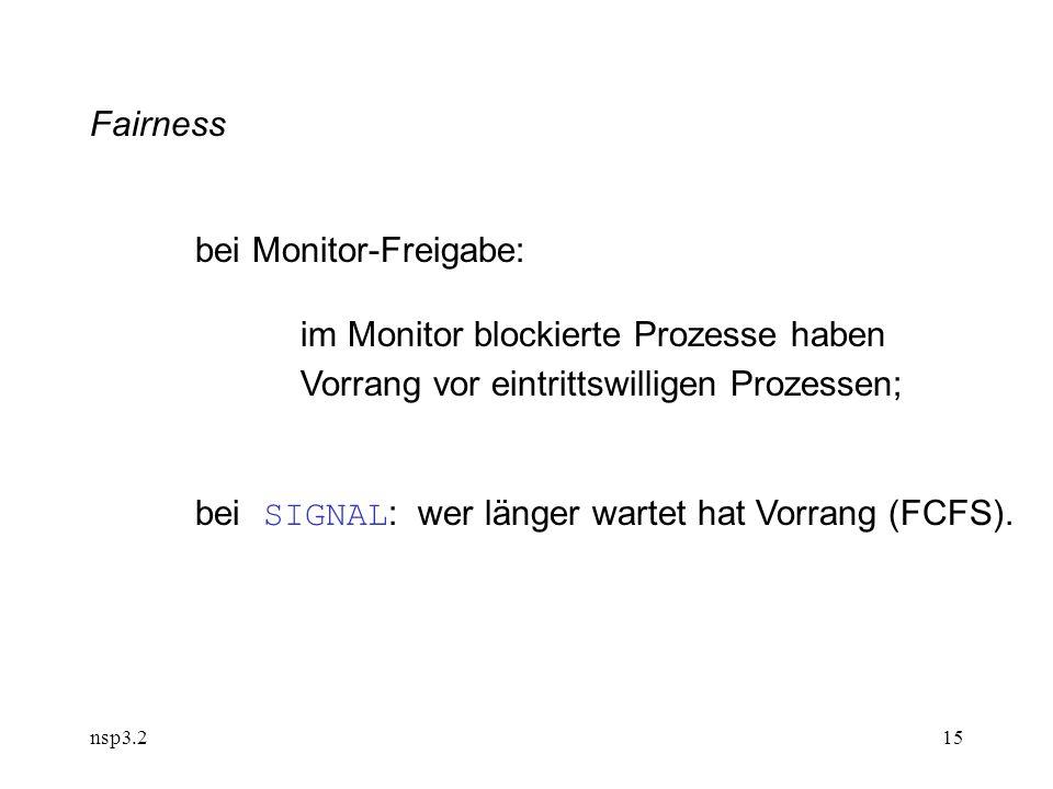nsp3.215 Fairness bei Monitor-Freigabe: im Monitor blockierte Prozesse haben Vorrang vor eintrittswilligen Prozessen; bei SIGNAL : wer länger wartet hat Vorrang (FCFS).