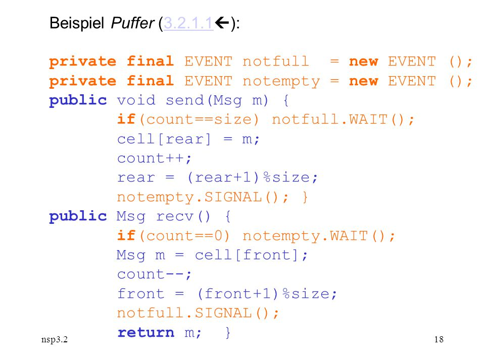 nsp3.218 Beispiel Puffer (3.2.1.1  ):3.2.1.1 private final EVENT notfull = new EVENT (); private final EVENT notempty = new EVENT (); public void send(Msg m) { if(count==size) notfull.WAIT(); cell[rear] = m; count++; rear = (rear+1)%size; notempty.SIGNAL(); } public Msg recv() { if(count==0) notempty.WAIT(); Msg m = cell[front]; count--; front = (front+1)%size; notfull.SIGNAL(); return m; }