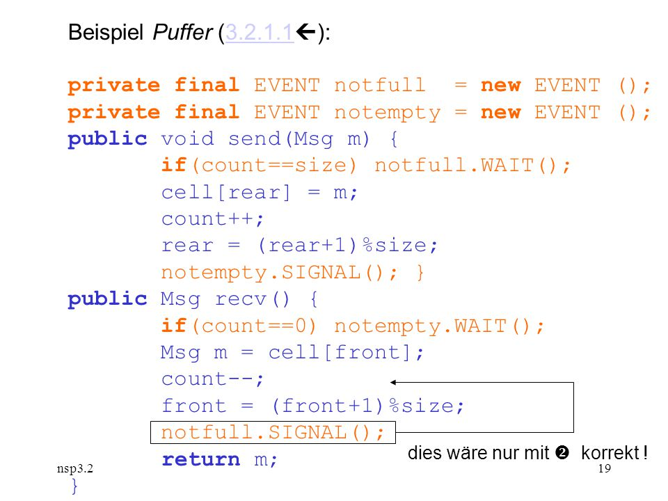 nsp3.219 Beispiel Puffer (3.2.1.1  ):3.2.1.1 private final EVENT notfull = new EVENT (); private final EVENT notempty = new EVENT (); public void send(Msg m) { if(count==size) notfull.WAIT(); cell[rear] = m; count++; rear = (rear+1)%size; notempty.SIGNAL(); } public Msg recv() { if(count==0) notempty.WAIT(); Msg m = cell[front]; count--; front = (front+1)%size; notfull.SIGNAL(); return m; } dies wäre nur mit  korrekt !