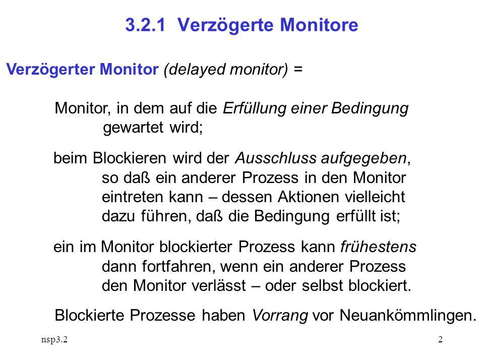 nsp3.22 3.2.1 Verzögerte Monitore Verzögerter Monitor (delayed monitor) = Monitor, in dem auf die Erfüllung einer Bedingung gewartet wird; beim Blockieren wird der Ausschluss aufgegeben, so daß ein anderer Prozess in den Monitor eintreten kann – dessen Aktionen vielleicht dazu führen, daß die Bedingung erfüllt ist; ein im Monitor blockierter Prozess kann frühestens dann fortfahren, wenn ein anderer Prozess den Monitor verlässt – oder selbst blockiert.