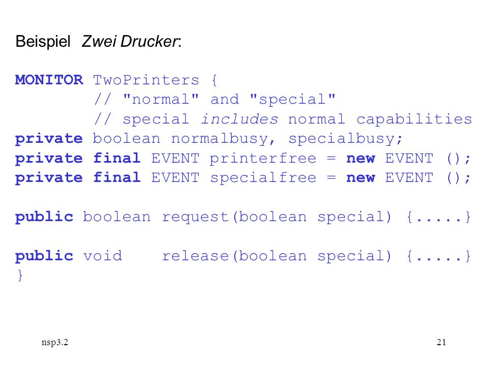nsp3.221 Beispiel Zwei Drucker: MONITOR TwoPrinters { // normal and special // special includes normal capabilities private boolean normalbusy, specialbusy; private final EVENT printerfree = new EVENT (); private final EVENT specialfree = new EVENT (); public boolean request(boolean special) {.....} public void release(boolean special) {.....} }