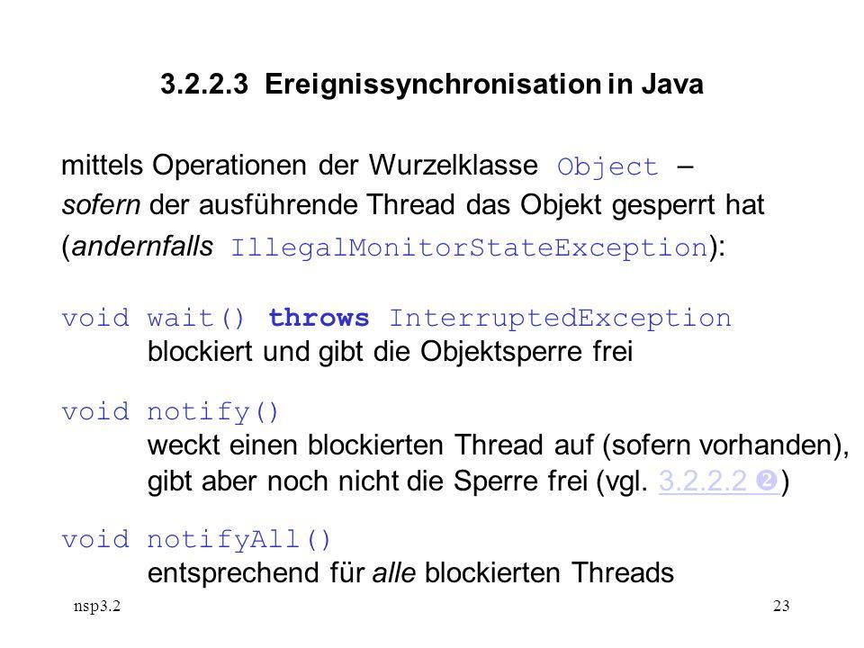 nsp3.223 3.2.2.3 Ereignissynchronisation in Java mittels Operationen der Wurzelklasse Object – sofern der ausführende Thread das Objekt gesperrt hat (andernfalls IllegalMonitorStateException ): void wait() throws InterruptedException blockiert und gibt die Objektsperre frei void notify() weckt einen blockierten Thread auf (sofern vorhanden), gibt aber noch nicht die Sperre frei (vgl.