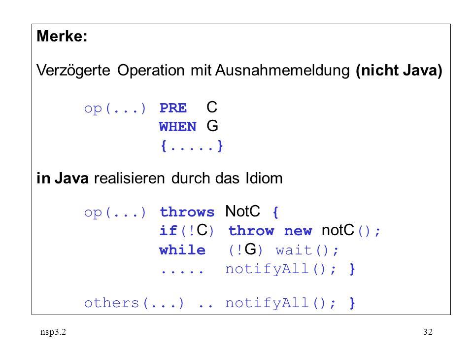 nsp3.232 Merke: Verzögerte Operation mit Ausnahmemeldung (nicht Java) op(...) PRE C WHEN G {.....} in Java realisieren durch das Idiom op(...) throws NotC { if(.
