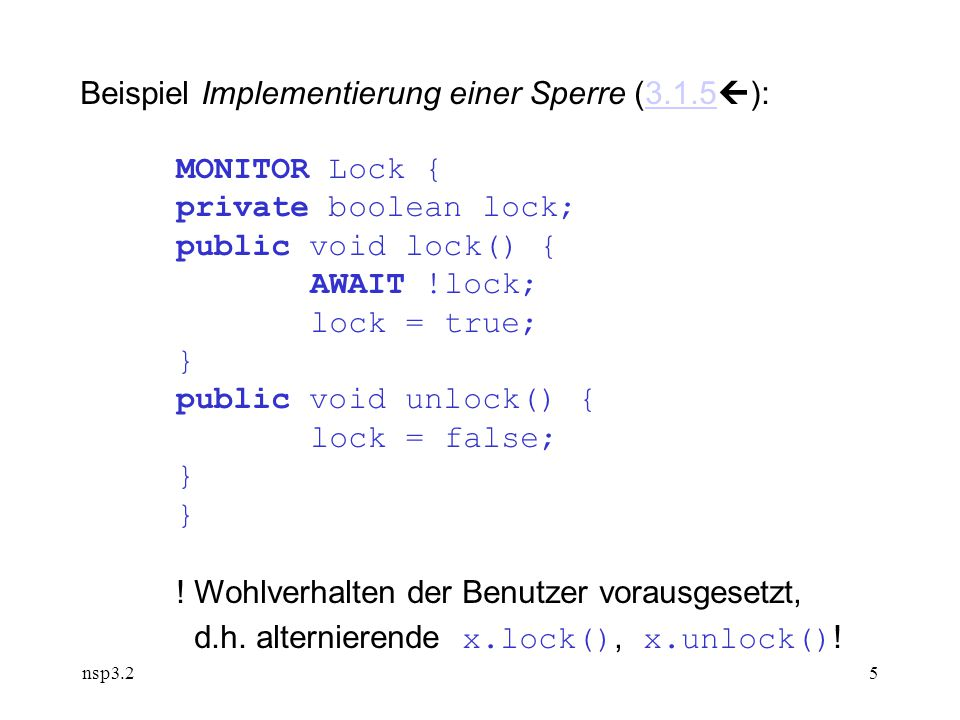 nsp3.25 Beispiel Implementierung einer Sperre (3.1.5  ):3.1.5 MONITOR Lock { private boolean lock; public void lock() { AWAIT !lock; lock = true; } public void unlock() { lock = false; } .
