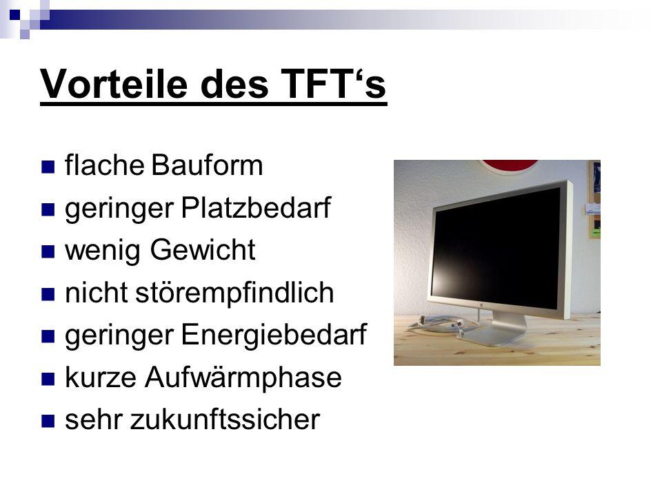 Vorteile des TFT's flache Bauform geringer Platzbedarf wenig Gewicht nicht störempfindlich geringer Energiebedarf kurze Aufwärmphase sehr zukunftssicher