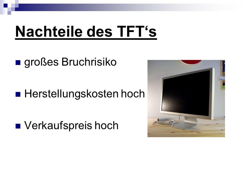 Nachteile des TFT's großes Bruchrisiko Herstellungskosten hoch Verkaufspreis hoch
