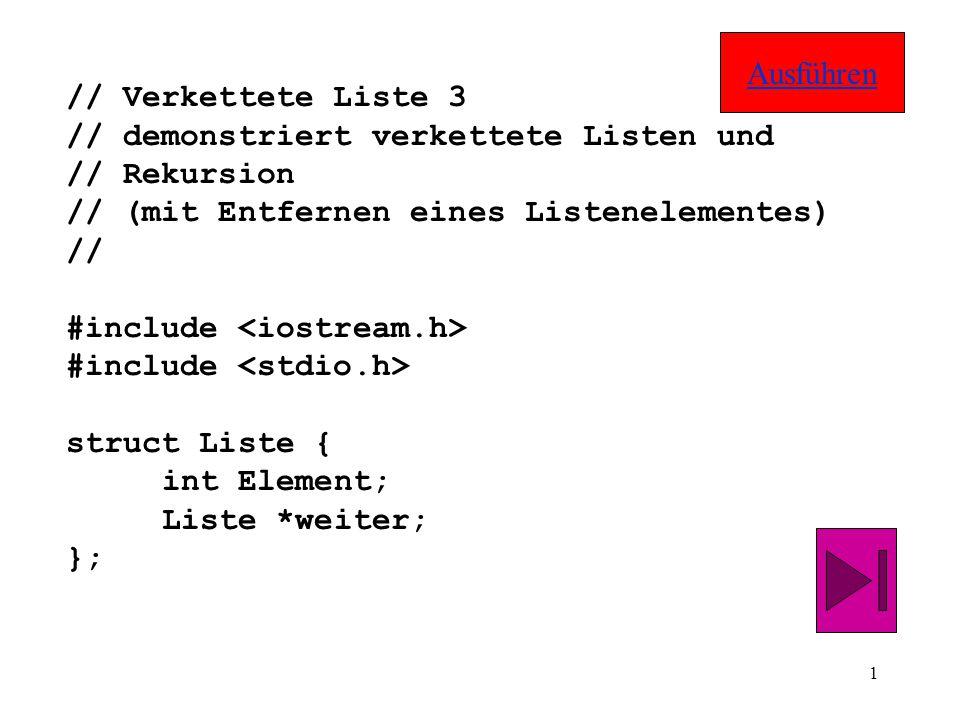 1 // Verkettete Liste 3 // demonstriert verkettete Listen und // Rekursion // (mit Entfernen eines Listenelementes) // #include struct Liste { int Element; Liste *weiter; }; Ausführen