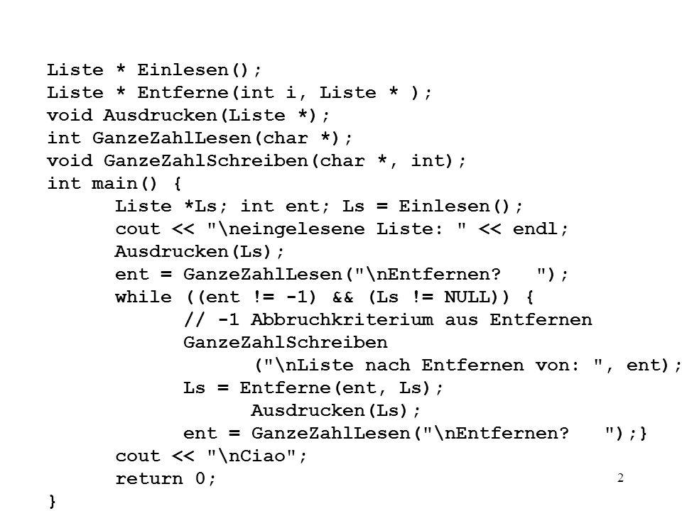 2 Liste * Einlesen(); Liste * Entferne(int i, Liste * ); void Ausdrucken(Liste *); int GanzeZahlLesen(char *); void GanzeZahlSchreiben(char *, int); int main() { Liste *Ls; int ent; Ls = Einlesen(); cout << \neingelesene Liste: << endl; Ausdrucken(Ls); ent = GanzeZahlLesen( \nEntfernen.