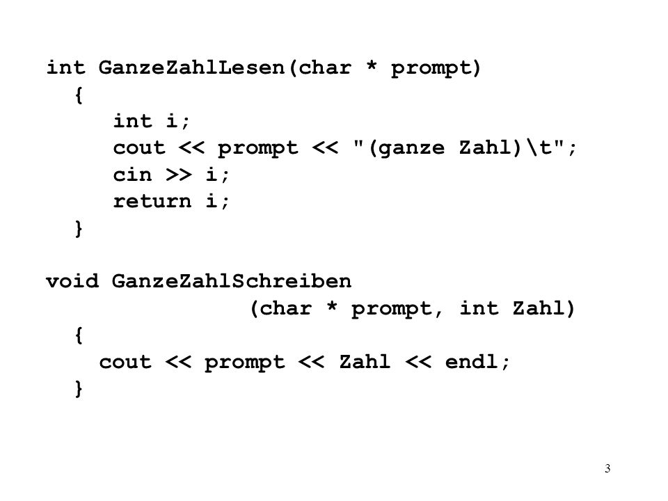 3 int GanzeZahlLesen(char * prompt) { int i; cout << prompt << (ganze Zahl)\t ; cin >> i; return i; } void GanzeZahlSchreiben (char * prompt, int Zahl) { cout << prompt << Zahl << endl; }