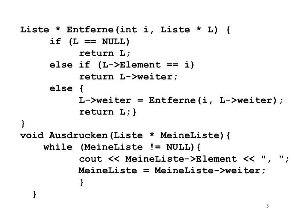 5 Liste * Entferne(int i, Liste * L) { if (L == NULL) return L; else if (L->Element == i) return L->weiter; else { L->weiter = Entferne(i, L->weiter); return L;} } void Ausdrucken(Liste * MeineListe){ while (MeineListe != NULL){ cout Element << , ; MeineListe = MeineListe->weiter; }