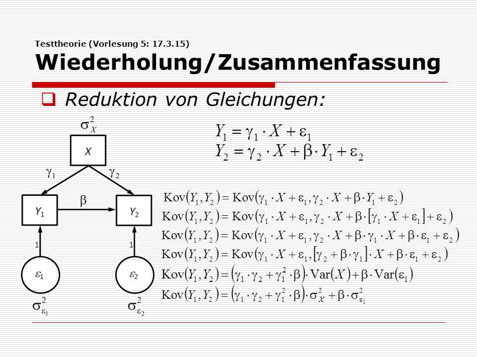 Testtheorie (Vorlesung 5: 17.3.15) Wiederholung/Zusammenfassung  Matrizenrechnung:  Notation von Vektoren und Matrizen  Dimension der Zielmatrix einer Multiplikation von Matrizen:  Varianz der Summe von Zufallsvariablen ent- spricht der Summe der Einträge der Kovari- anzmatrix.