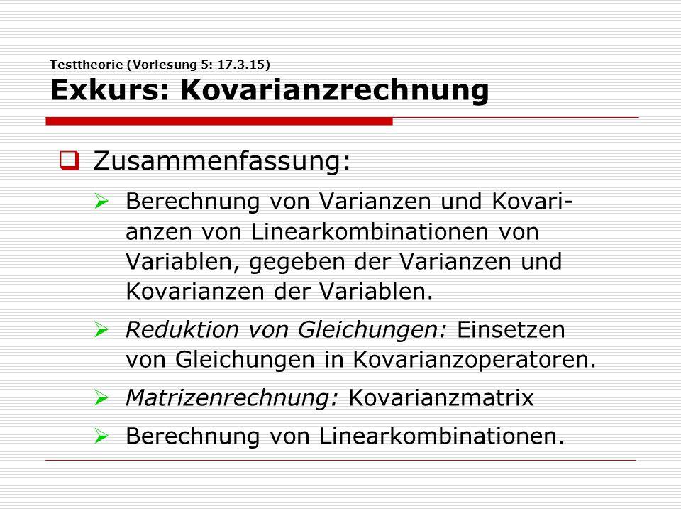 Testtheorie (Vorlesung 5: 17.3.15) Exkurs: Kovarianzrechnung  Zusammenfassung:  Berechnung von Varianzen und Kovari- anzen von Linearkombinationen von Variablen, gegeben der Varianzen und Kovarianzen der Variablen.