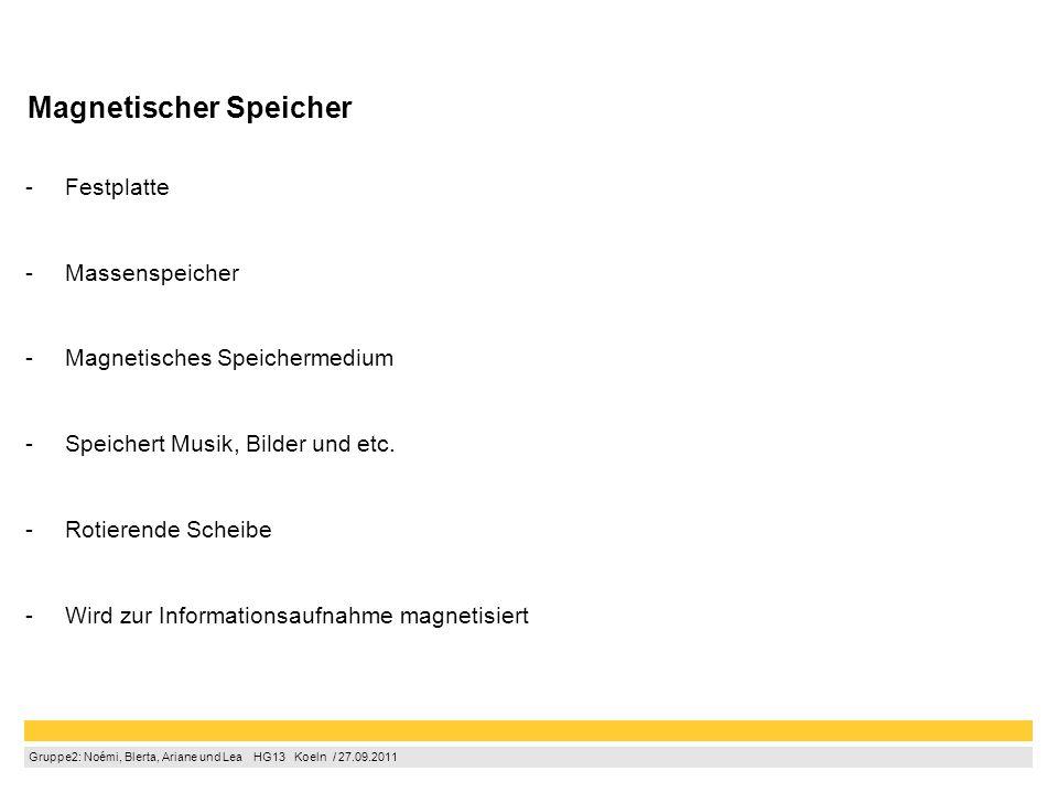 Gruppe2: Noémi, Blerta, Ariane und Lea  HG13  Koeln / 27.09.2011 Magnetischer Speicher -Festplatte -Massenspeicher -Magnetisches Speichermedium -Speichert Musik, Bilder und etc.