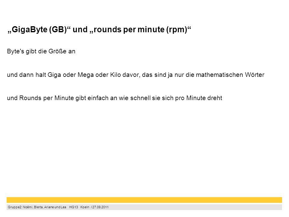 """Gruppe2: Noémi, Blerta, Ariane und Lea  HG13  Koeln / 27.09.2011 """"GigaByte (GB) und """"rounds per minute (rpm) Byte s gibt die Größe an und dann halt Giga oder Mega oder Kilo davor, das sind ja nur die mathematischen Wörter und Rounds per Minute gibt einfach an wie schnell sie sich pro Minute dreht"""
