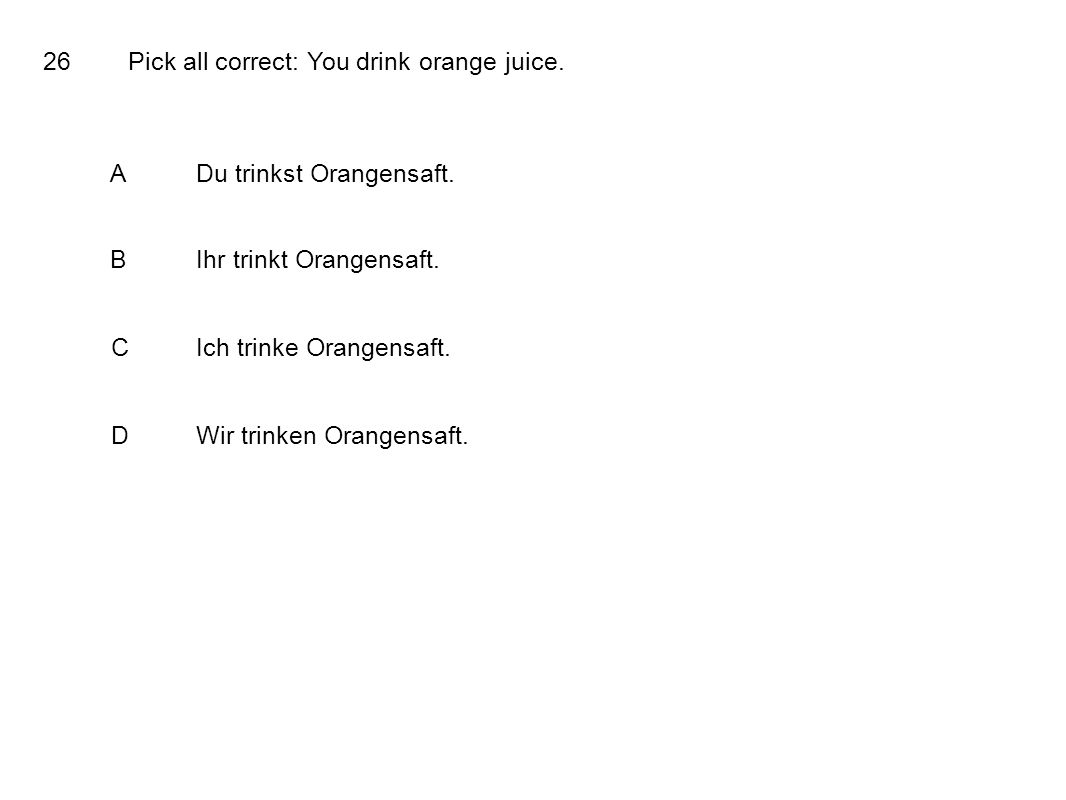 26Pick all correct: You drink orange juice. ADu trinkst Orangensaft.