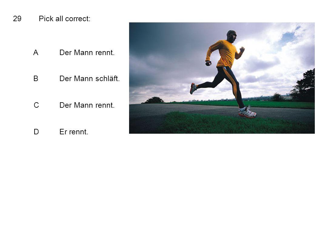 29Pick all correct: ADer Mann rennt. BDer Mann schläft. CDer Mann rennt. DEr rennt.
