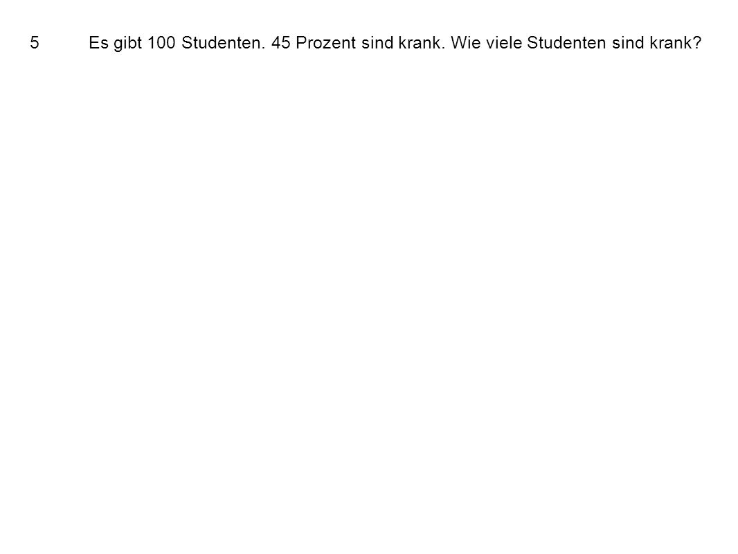 5Es gibt 100 Studenten. 45 Prozent sind krank. Wie viele Studenten sind krank
