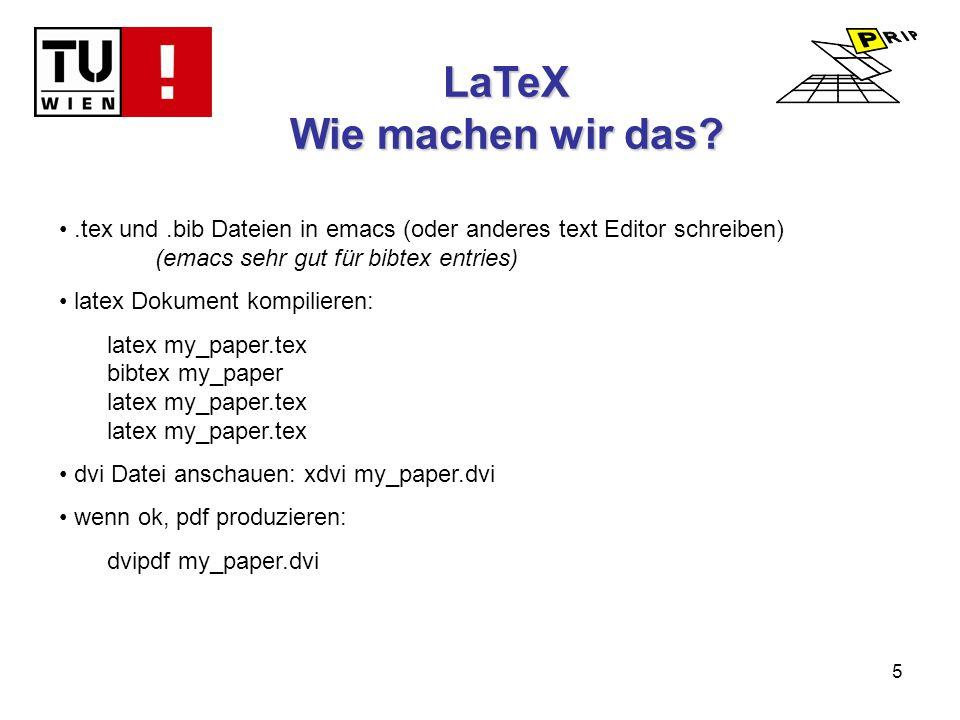 5 LaTeX Wie machen wir das .tex und.bib Dateien in emacs (oder anderes text Editor schreiben) (emacs sehr gut für bibtex entries) latex Dokument kompilieren: latex my_paper.tex bibtex my_paper latex my_paper.tex latex my_paper.tex dvi Datei anschauen: xdvi my_paper.dvi wenn ok, pdf produzieren: dvipdf my_paper.dvi