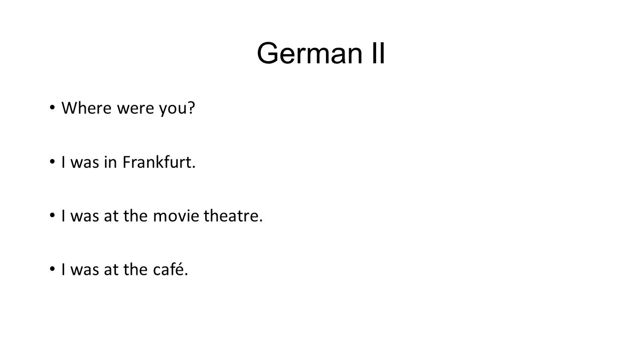 German II Where were you I was in Frankfurt. I was at the movie theatre. I was at the café.