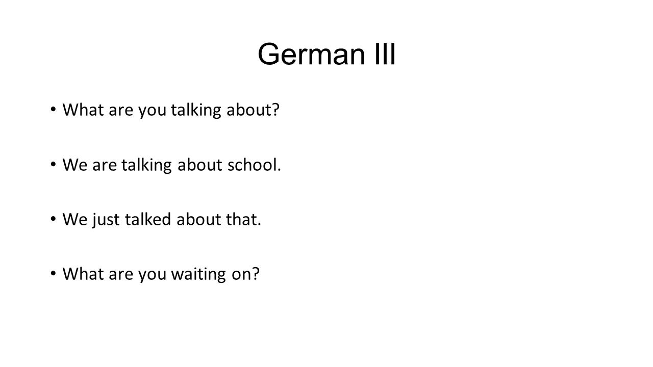 German III What are you talking about. We are talking about school.