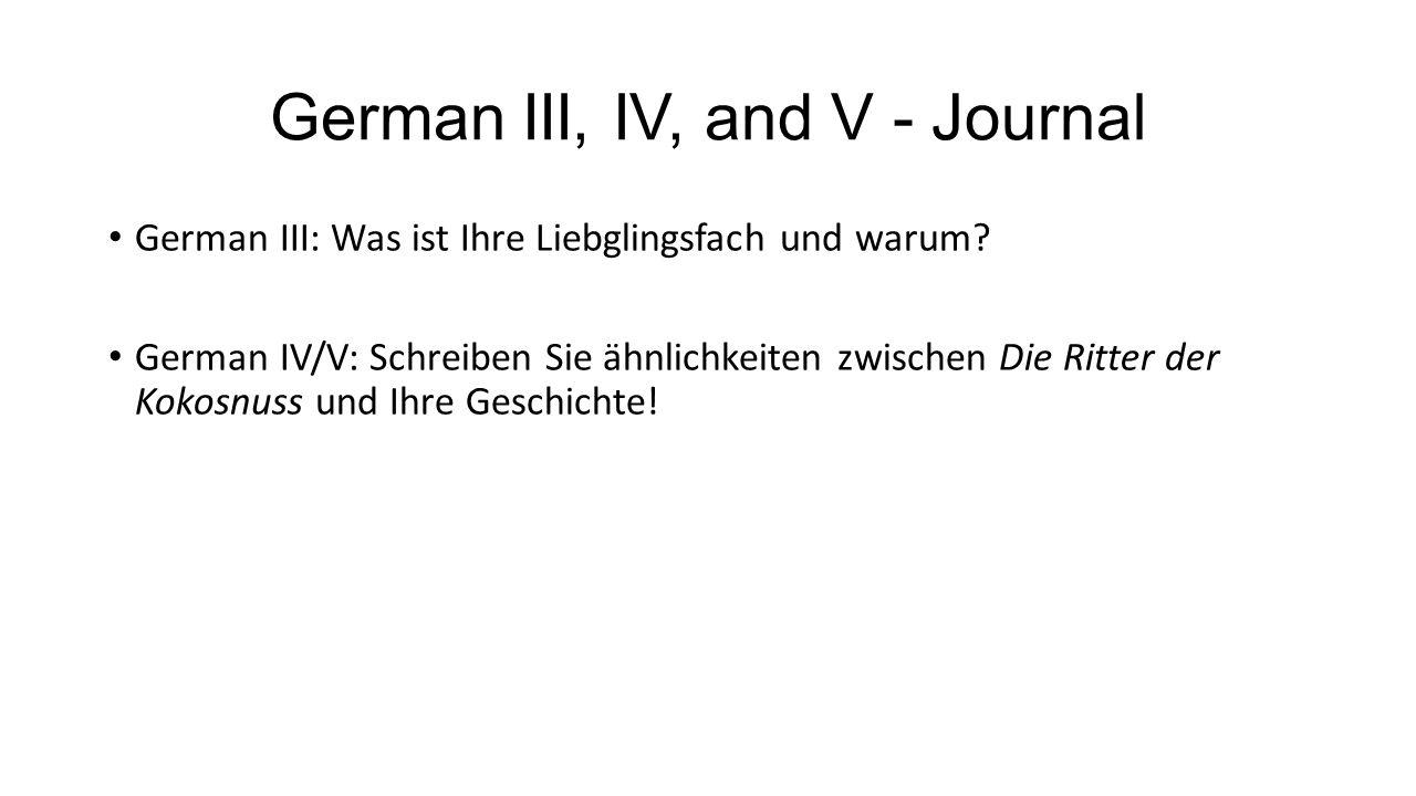 German III, IV, and V - Journal German III: Was ist Ihre Liebglingsfach und warum? German IV/V: Schreiben Sie ähnlichkeiten zwischen Die Ritter der Ko