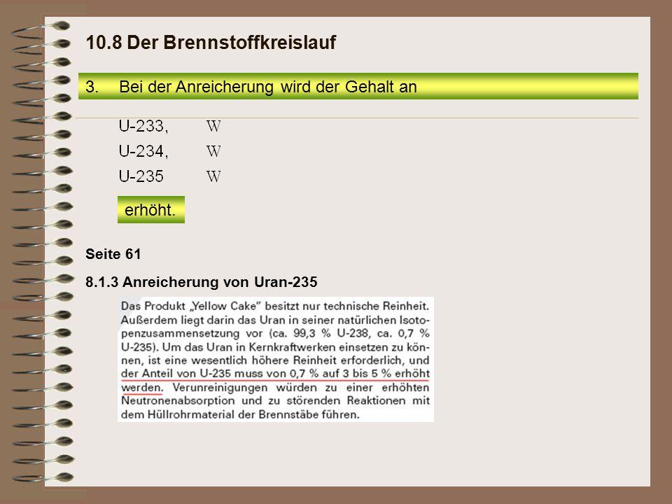 8.1.3 Anreicherung von Uran-235 Seite 61 3.Bei der Anreicherung wird der Gehalt an erhöht. 10.8 Der Brennstoffkreislauf