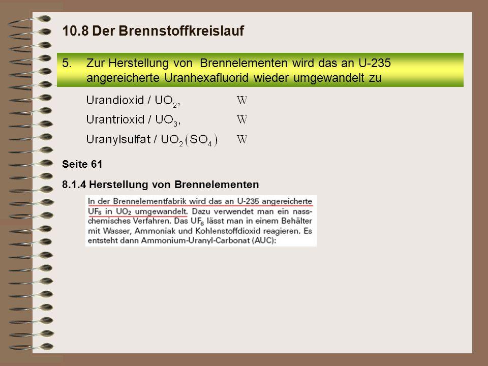 Seite 61 8.1.4 Herstellung von Brennelementen 5.Zur Herstellung von Brennelementen wird das an U-235 angereicherte Uranhexafluorid wieder umgewandelt