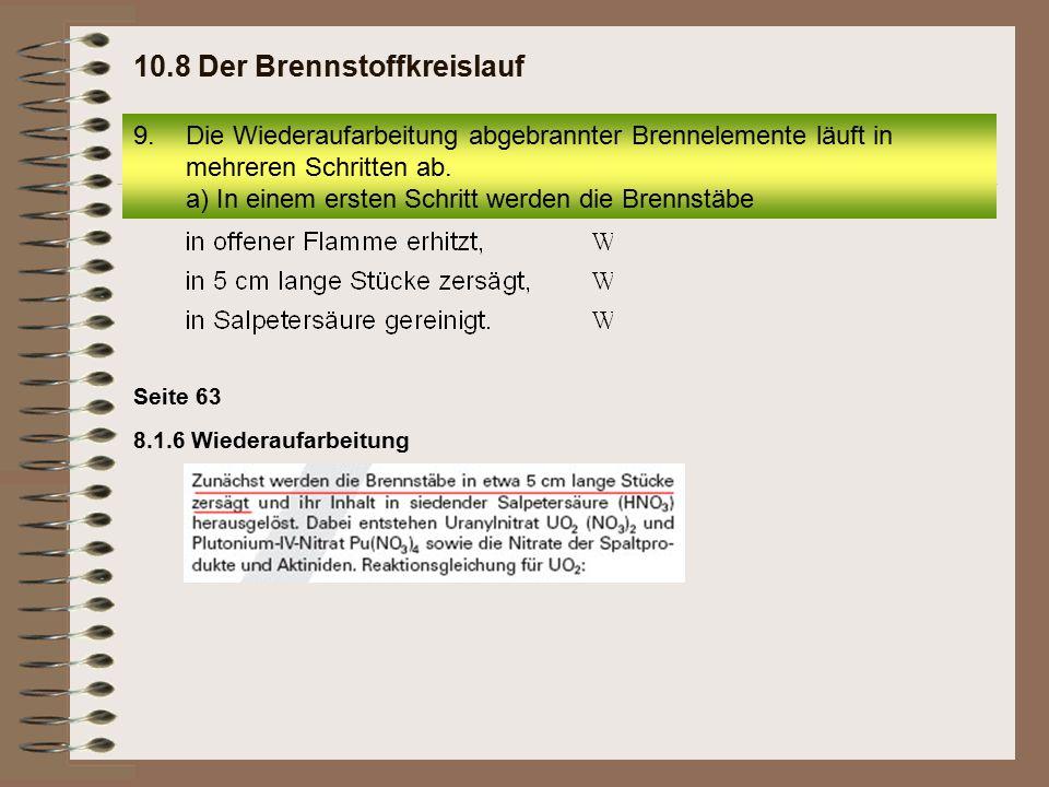 8.1.6 Wiederaufarbeitung Seite 63 9.Die Wiederaufarbeitung abgebrannter Brennelemente läuft in mehreren Schritten ab. a) In einem ersten Schritt werde