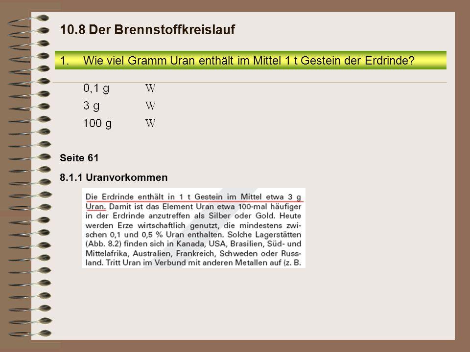 Seite 61 8.1.1 Uranvorkommen 1.Wie viel Gramm Uran enthält im Mittel 1 t Gestein der Erdrinde? 10.8 Der Brennstoffkreislauf