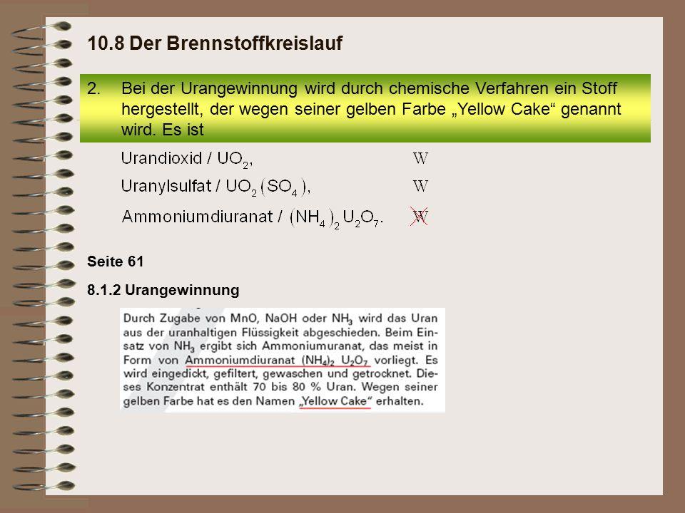 Seite 62 8.1.4 Herstellung von Brennelementen 6.Mehrere Brennstäbe, die zu einem Bündel zusammengefasst sind, nennt man 10.8 Der Brennstoffkreislauf