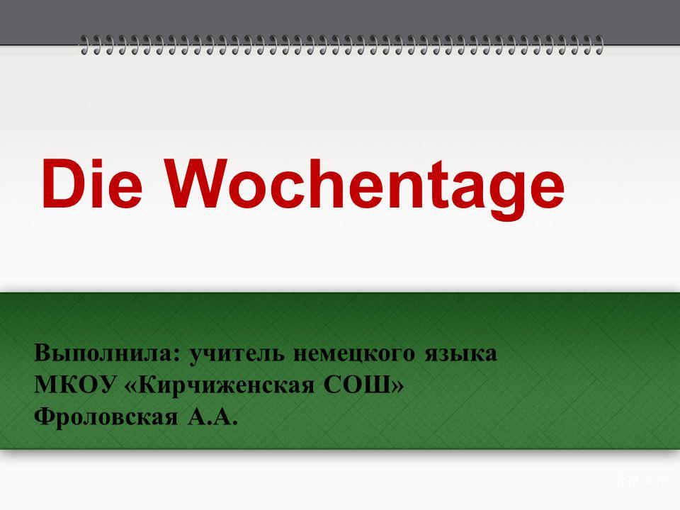 Выполнила: учитель немецкого языка МКОУ «Кирчиженская СОШ» Фроловская А.А. Die Wochentage