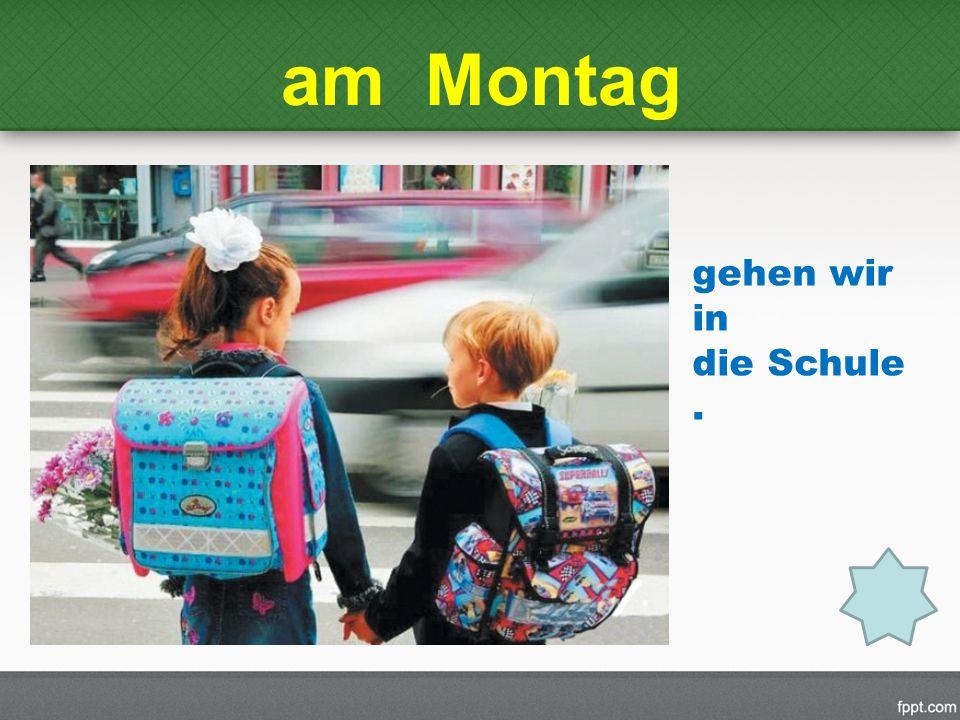 am Montag gehen wir in die Schule.