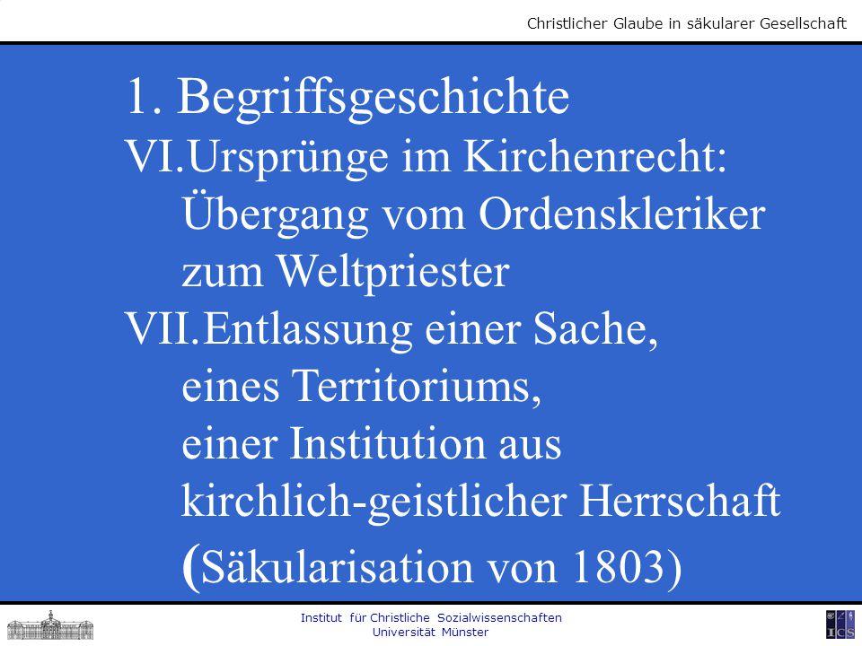 Institut für Christliche Sozialwissenschaften Universität Münster Christlicher Glaube in säkularer Gesellschaft 1. Begriffsgeschichte VI.Ursprünge im