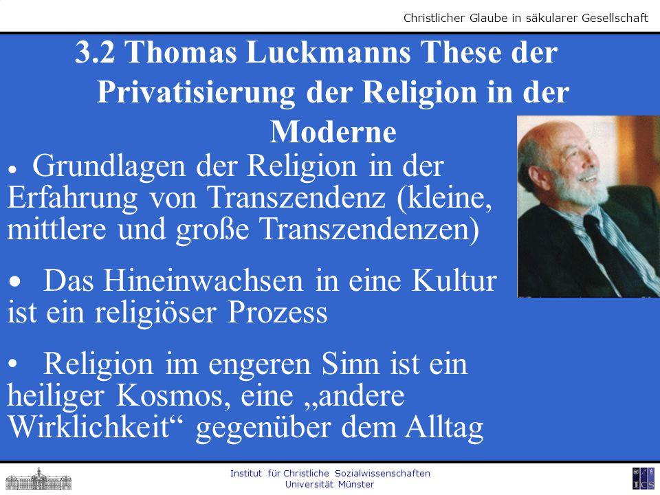 Institut für Christliche Sozialwissenschaften Universität Münster Christlicher Glaube in säkularer Gesellschaft 3.2 Thomas Luckmanns These der Privati