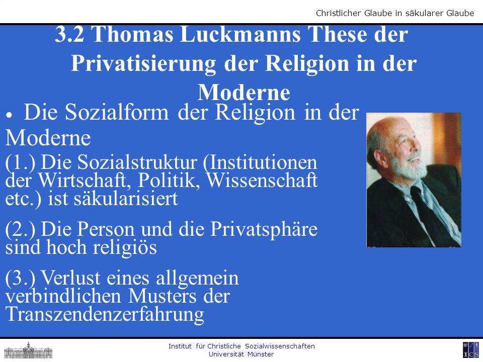 Institut für Christliche Sozialwissenschaften Universität Münster Christlicher Glaube in säkularer Glaube 3.2 Thomas Luckmanns These der Privatisierun