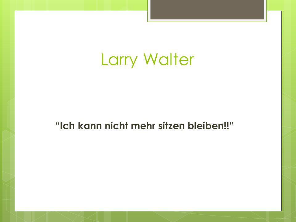 Larry Walter Ich kann nicht mehr sitzen bleiben!!